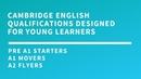 Cambridge English Qualifications designed for young learners Pre A1 Starters A1 Movers A2 Flyers