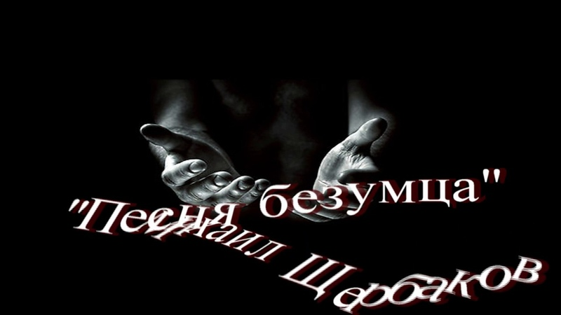 Михаил Щербаков Песня безумца