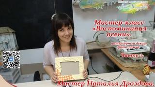 Бесплатный мастер-класс «Воспоминания осени», декор, фоторамка. Часть 1. Мастер Наталья Дроздова.