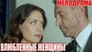 ЛЮБОВНЫЙ фильм взорвал - ВЛЮБЛЕННЫЕ ЖЕНЩИНЫ - Русские мелодрамы, фильмы 1080