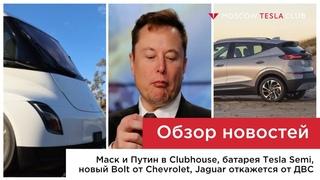 Маск и Путин в Clubhouse, батарея Tesla Semi, Chevrolet Bolt EUV, отказ Jaguar от ДВС