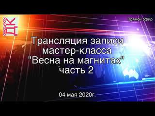 """ДК """"Хорлово"""" Трансляция записи мастер-класса """"Весна на магнитах"""" часть 2"""