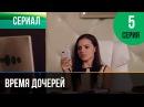 ▶️ Время дочерей 5 серия Мелодрама Фильмы и сериалы Русские мелодрамы