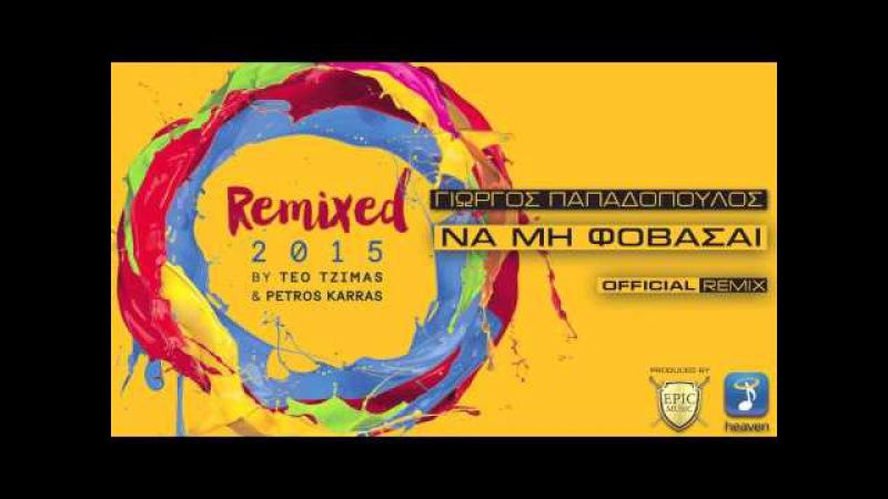 Γιώργος Παπαδόπουλος Να Μη Φοβάσαι Teo Tzimas Petros Karras Official Remix