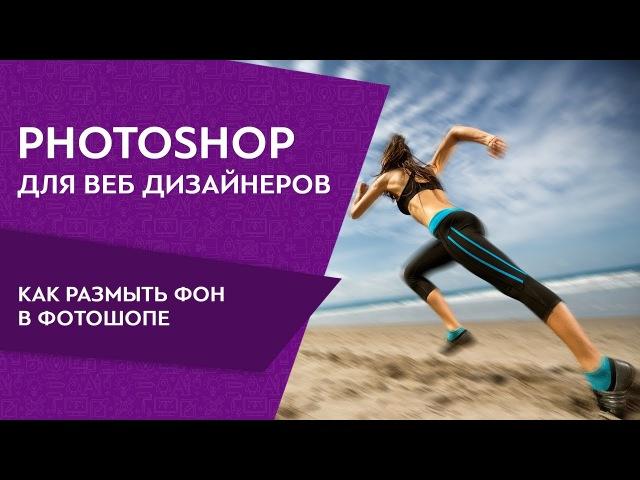 Photoshop для веб дизайнеров Как размыть фон в фотошопе