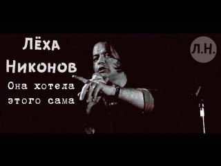 Лёха Никонов - Она хотела этого сама. Live
