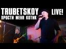TRUBETSKOY - Прости меня котик (LIVE!)