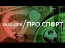 24.05 | ПРО СПОРТ: Финал Лиги Чемпионов
