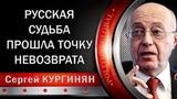 Сергей КУРГИНЯН РУССКАЯ СУДЬБА ПРОШЛА TOЧKУ HEBO3BPAТА