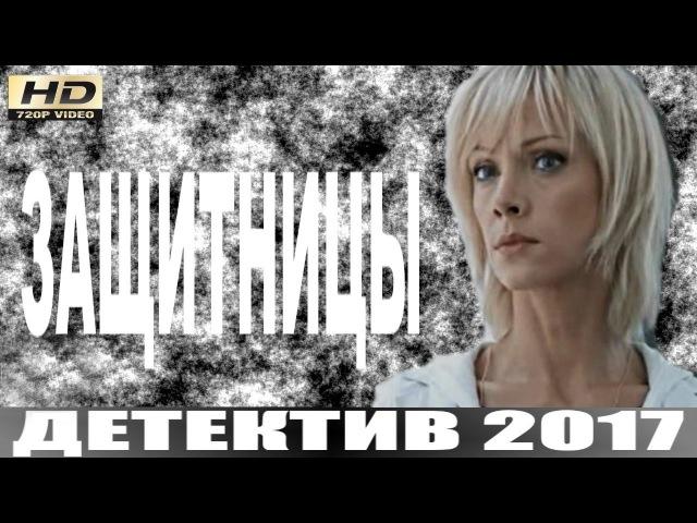 ЗАЩИТНИЦЫ 2017 ШИКАРНЫЙ РУССКИЙ ДЕТЕКТИВ НОВИНКА 2017 ДЕТЕКТИВ 2017 HD 1 СЕРИЯ