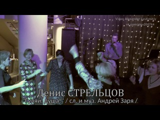 """Денис СТРЕЛЬЦОВ - """"Гуляй, душа!"""" / Сл. и муз. Андрей Заря /"""