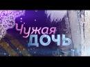 Чужая дочь (сериал 2018) смотреть онлайн 1 и 2 серия анонс  русский фильм новинка