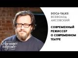 Всеволод Лисовский (ТЕАТР.DOC) о современном театре