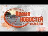Время Новостей от 31.01.18