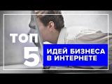 ТОП 5 идей Бизнес в интернете