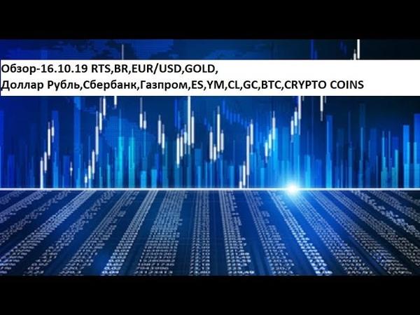 Обзор-16.10.19 RTS,BR,EUR/USD,GOLD, Доллар Рубль,Сбербанк,Газпром,ES,YM,CL,GC,BTC,CRYPTO COINS