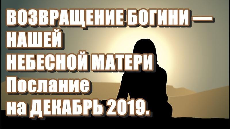 🔹Архангел Михаил ВОЗВРАЩЕНИЕ БОГИНИ НАШЕЙ НЕБЕСНОЙ МАТЕРИ Послание на ДЕКАБРЬ 2019