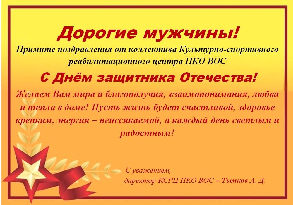 Дорогие мужчины! Примите поздравления от коллектива Культурно-спортивного реабилитационного центра ПКО ВОС  С Днём защитника Отечества  Желаем Вам мира и благополучия, взаимопонимания, любви и тепла в доме! Пусть жизнь будет счастливой, здоровье крепким, энергия – неиссякаемой, а каждый день светлым и радостным!  С уважением, директор КСРЦ ПКО ВОС – Тымков А. Д.
