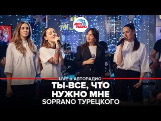 Soprano Турецкого - Ты Всё, Что Нужно Мне (LIVE @ Авторадио)