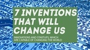 7 inventions that will change us and the future of the world topnotchenglish