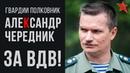 За ВДВ Рассказывает гвардии полковник Александр Чередник