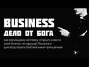 Бизнес дело от Бога. Как верующему человеку открыть и вести свой бизнес, не нарушая Писание и