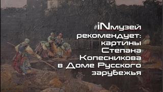 #iNмузей рекомендует: выставка картин Степана Колесникова в Доме Русского зарубежья.