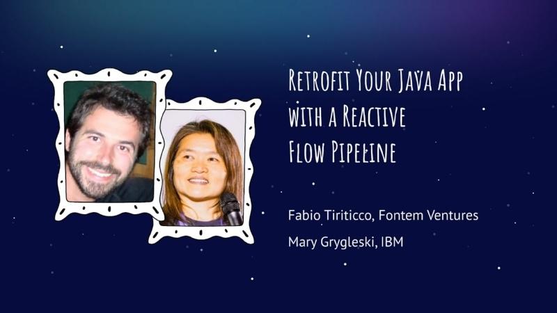 Mary Grygleski and Fabio Tiriticco Retrofit Your Java App with a Reactive Flow Pipeline