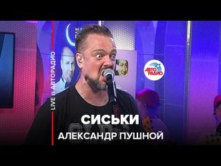 Александр Пушной - Сиськи (LIVE @ Авторадио)