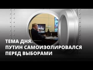 Путин самоизолировался перед выборами. Тема дня